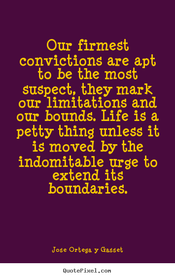 Our firmest convictions are apt to be the most suspect, they mark.. Jose Ortega Y Gasset best life quote