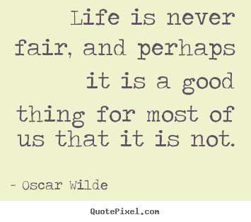 Life is never fair, and perhaps it is a good.. Oscar Wilde top life quote