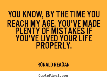 Life quotes - You know, by the time you reach my age, you've..