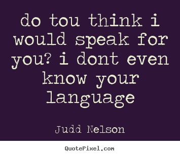 Judd Nelson image quotes - Do tou think i would speak for you? i dont.. - Life quotes