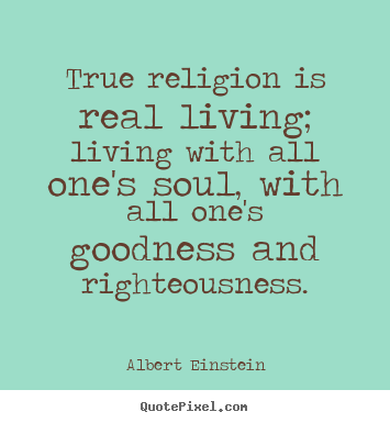 Albert Einstein picture quotes - True religion is real living; living with all one's soul, with all one's.. - Life sayings