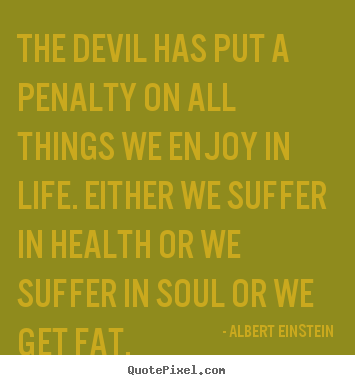 Albert Einstein picture quote - The devil has put a penalty on all things we enjoy in.. - Life quotes