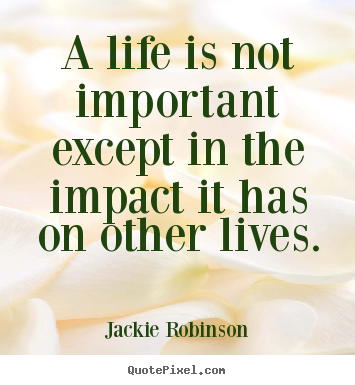 Jackie Robinson poster quotes - A life is not important except in the impact it has on.. - Life quotes