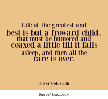 Quote about life - Life at the greatest and best is but a froward child, that must be..