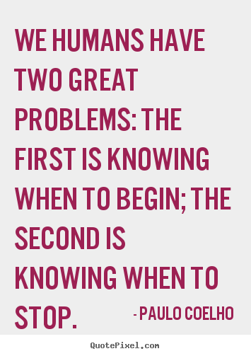 Design custom picture quotes about life - We humans have two great problems: the first is knowing when..