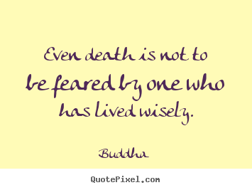 Quote about life - Even death is not to be feared by one who has lived wisely.