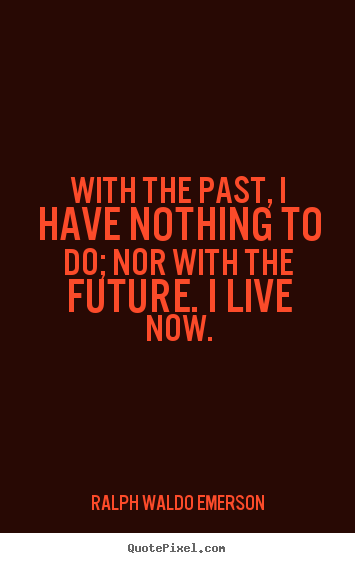 Ralph Waldo Emerson picture sayings - With the past, i have nothing to do; nor with.. - Life quote