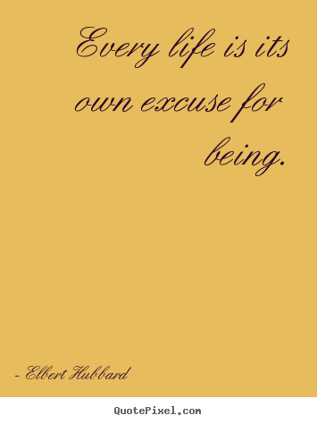Elbert Hubbard image quotes - Every life is its own excuse for being. - Life quotes