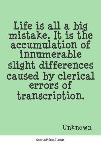Make picture quotes about life - Life is all a big mistake. it is the accumulation of innumerable slight..