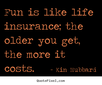 Kin Hubbard poster quote - Fun is like life insurance; the older you get, the.. - Life quotes