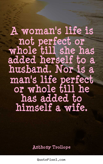 A woman's life is not perfect or whole till she has added herself.. Anthony Trollope  life quotes