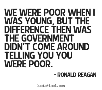 We were poor when i was young, but the difference.. Ronald Reagan good life quote