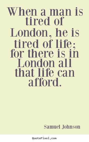 Samuel Johnson picture quotes - When a man is tired of london, he is tired of life; for there.. - Life quote