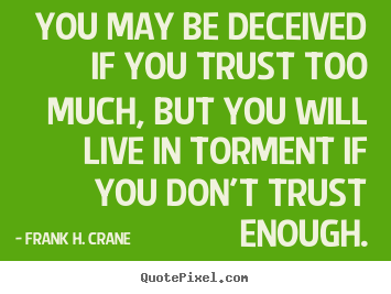 Life quotes - You may be deceived if you trust too much,..