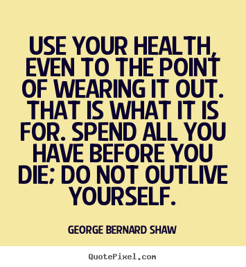 Life quotes - Use your health, even to the point of wearing it out. that is what..