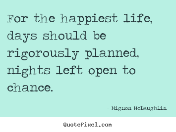 Mignon McLaughlin picture quotes - For the happiest life, days should be rigorously planned,.. - Life quote