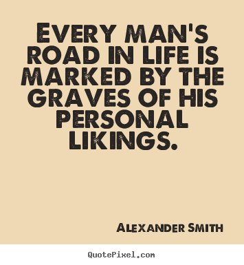 Create your own picture quotes about life - Every man's road in life is marked by the..