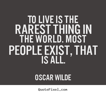 To live is the rarest thing in the world. most people exist, that is.. Oscar Wilde best life quotes