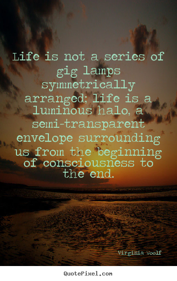 Quotes about life - Life is not a series of gig lamps symmetrically arranged;..