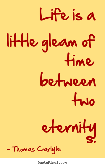 Life is a little gleam of time between two.. Thomas Carlyle greatest life quotes