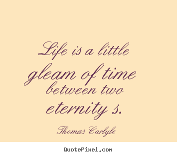 Quotes about life - Life is a little gleam of time between two..