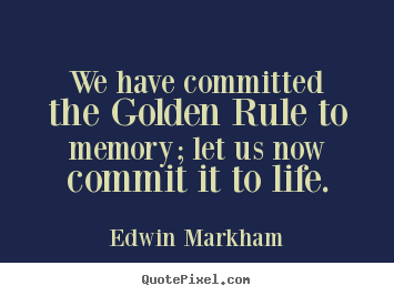 Quotes about life - We have committed the golden rule to memory;..