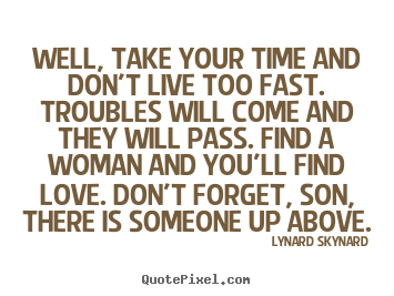 Well, take your time and don't live too fast. troubles.. Lynard Skynard  life quotes