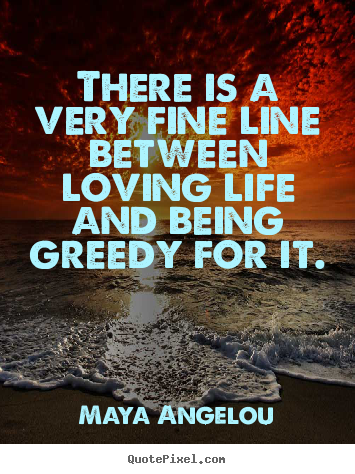 There is a very fine line between loving life and being.. Maya Angelou greatest life quotes