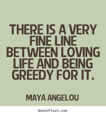 Maya Angelou picture quote - There is a very fine line between loving life and being greedy.. - Life quotes