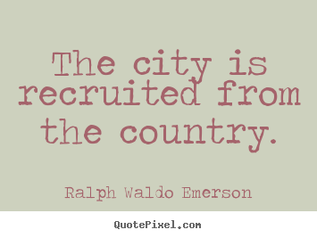 Quotes about life - The city is recruited from the country.
