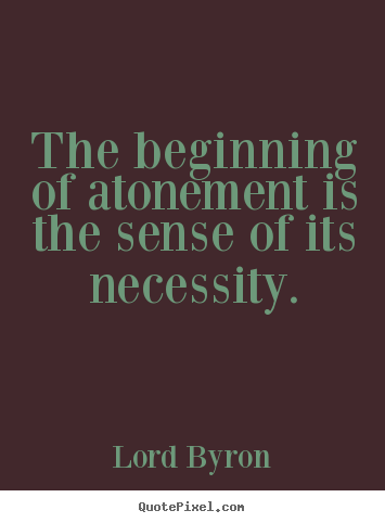 Lord Byron picture quotes - The beginning of atonement is the sense of its necessity. - Life quotes