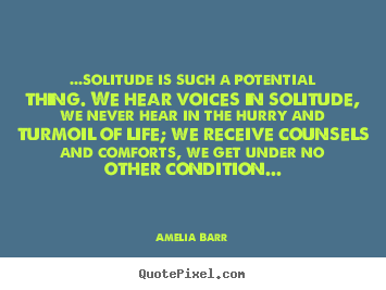 Life quotes - ...solitude is such a potential thing. we hear voices in solitude,..