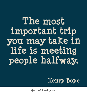 Diy picture quotes about life - The most important trip you may take in life is meeting people..