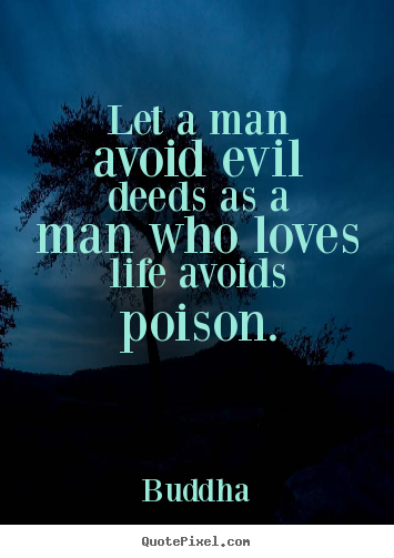 Quote about life - Let a man avoid evil deeds as a man who loves life avoids poison.