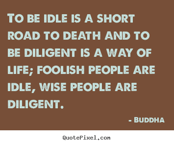 Life sayings - To be idle is a short road to death and to be diligent is a way of life;..