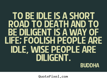Buddha picture quotes - To be idle is a short road to death and to be diligent.. - Life quotes