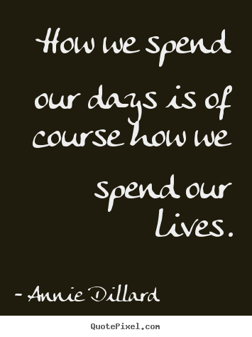Sayings about life - How we spend our days is of course how we spend our..