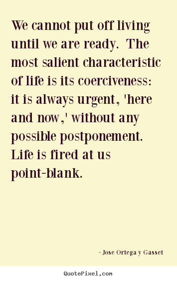 Life quotes - We cannot put off living until we are ready. the most salient..