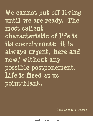 We cannot put off living until we are ready. the most salient characteristic.. Jose Ortega Y Gasset  life quotes