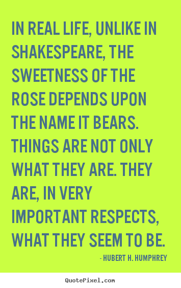 Customize picture quotes about life - In real life, unlike in shakespeare, the sweetness of the rose..