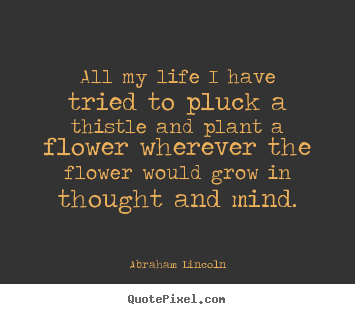 Life quotes - All my life i have tried to pluck a thistle and plant a flower wherever..