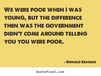 We were poor when i was young, but the difference then was.. Ronald Reagan famous life quotes