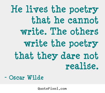 He lives the poetry that he cannot write. the others write the poetry.. Oscar Wilde  life quote