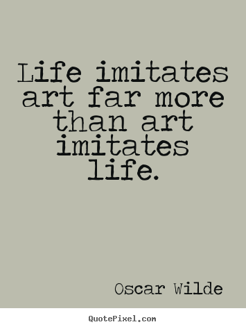Create custom picture sayings about life - Life imitates art far more than art imitates life.