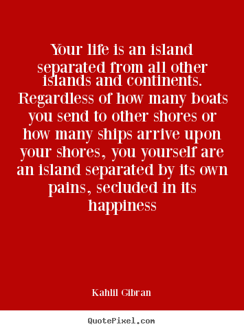 Life quotes - Your life is an island separated from all other..