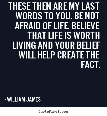 Make picture quotes about life - These then are my last words to you. be not afraid of life. believe..