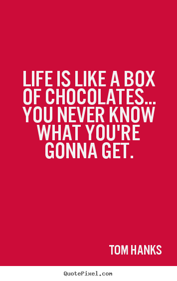 Tom Hanks picture quotes - Life is like a box of chocolates... you never know what you're gonna.. - Life quotes