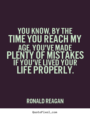 You know, by the time you reach my age, you've made plenty of.. Ronald Reagan good life quote