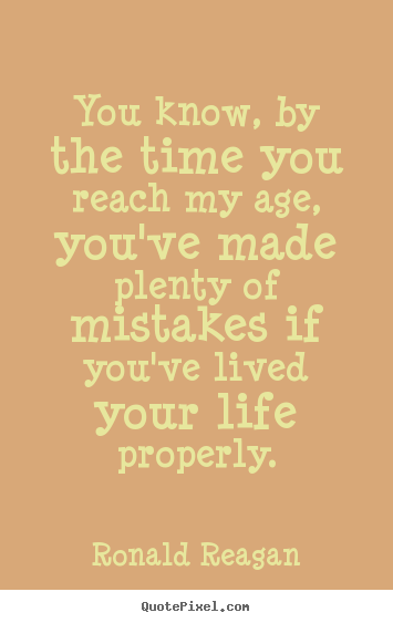 Ronald Reagan picture quotes - You know, by the time you reach my age, you've.. - Life quotes