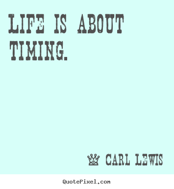 Life is about timing. Carl Lewis  life quotes
